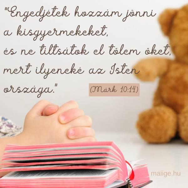 """""""Engedjétek hozzám jőni a gyermekeket és ne tiltsátok el őket; mert ilyeneké az Istennek országa."""" (Márk 10:14)"""