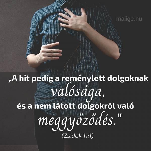 """""""""""A hit pedig a reménylett dolgoknak valósága, és a nem látott dolgokról való meggyőződés."""""""" (Zsidók 11:1)"""""""
