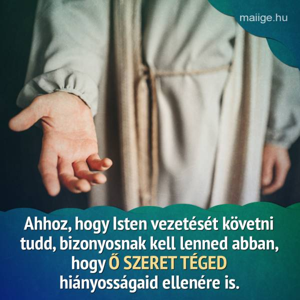 Ahhoz, hogy Isten vezetését követni tudd, bizonyosnak kell lenned abban, hogy Ő szeret téged hiányosságaid ellenére is.