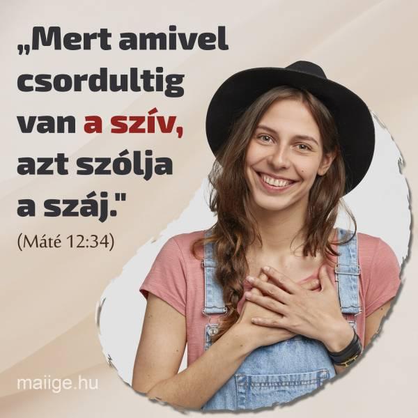 """""""""""Mert amivel csordultig van a szív, azt szólja a száj.""""""""  (Máté 12:34)"""""""