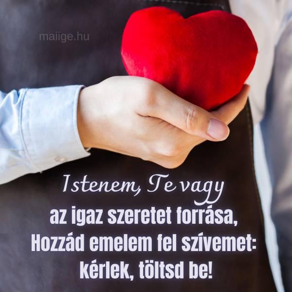Istenem, Te vagy az igaz szeretet forrása, Hozzád emelem fel szívemet: kérlek, töltsd be!