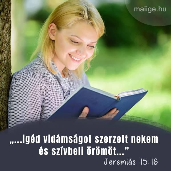 """""""...igéd vidámságot szerzett nekem és szívbeli örömöt..."""" (Jeremiás 15:16)"""