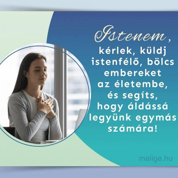Istenem, kérlek, küldj istenfélő, bölcs embereket az életembe, és segíts, hogy áldássá legyünk egymás számára!