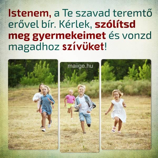 Istenem, a Te szavad teremtő erővel bír. Kérlek, szólítsd meg gyermekeimet és vonzd magadhoz szívüket!