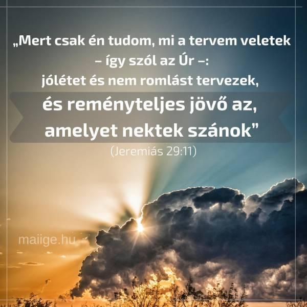 """""""Mert csak én tudom, mi a tervem veletek – így szól az Úr –: jólétet és nem romlást tervezek, és reményteljes jövő az, amelyet nektek szánok"""" (Jeremiás 29:11)"""