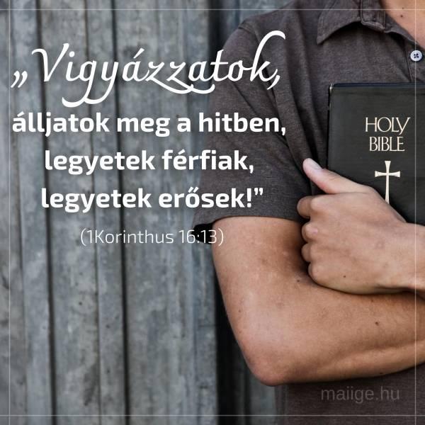 """""""Vigyázzatok, álljatok meg a hitben, legyetek férfiak, legyetek erősek!"""" (1Korinthus 16:13)"""
