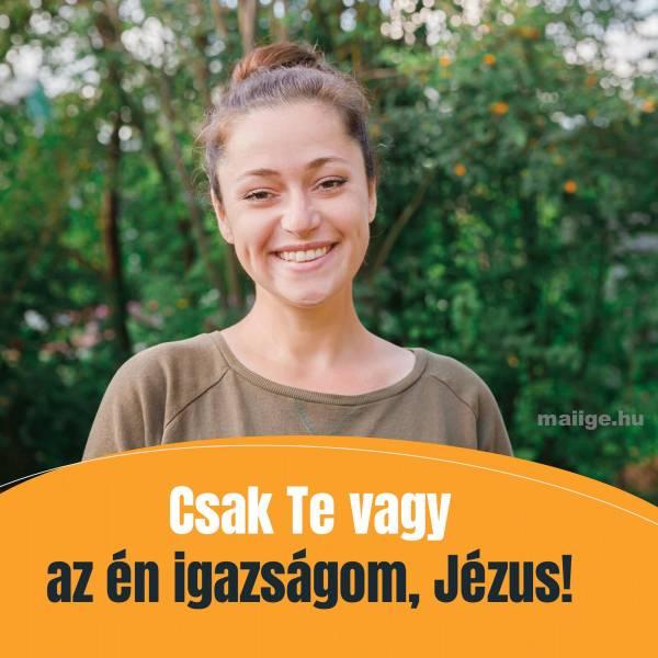 Csak Te vagy az én igazságom, Jézus!