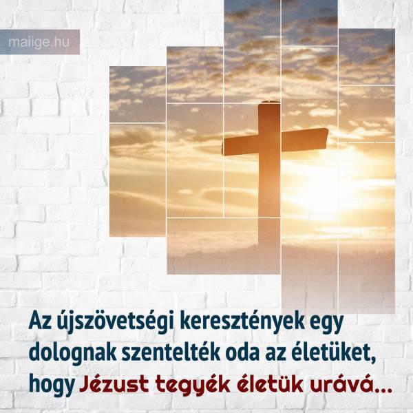 Az újszövetségi keresztények egy dolognak szentelték oda az életüket, hogy Jézust tegyék életük urává...