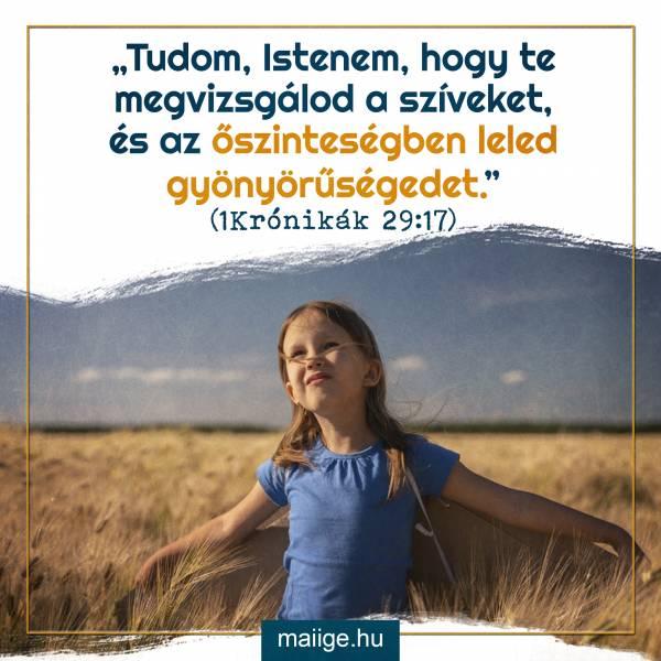 """""""Tudom, Istenem, hogy te megvizsgálod a szíveket, és az őszinteségben leled gyönyörűségedet."""" (1Krónikák 29:17)"""