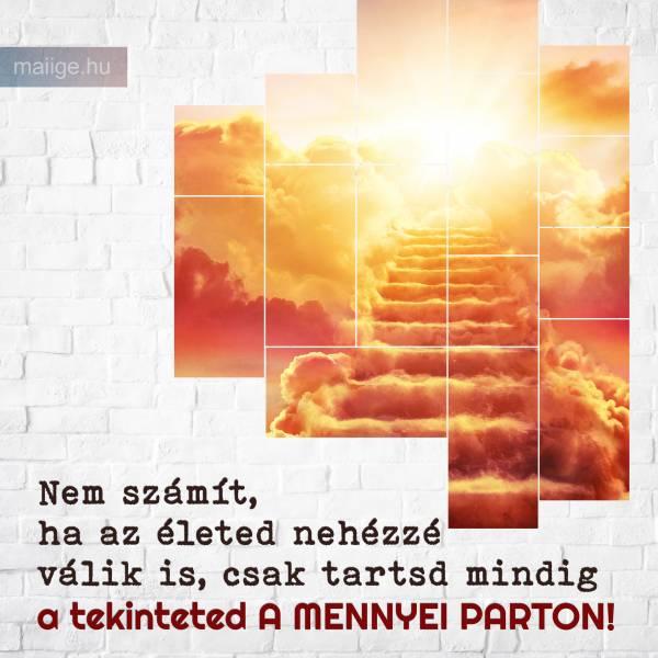 Nem számít, ha az életed nehézzé válik is, csak tartsd mindig a tekinteted a mennyei parton!