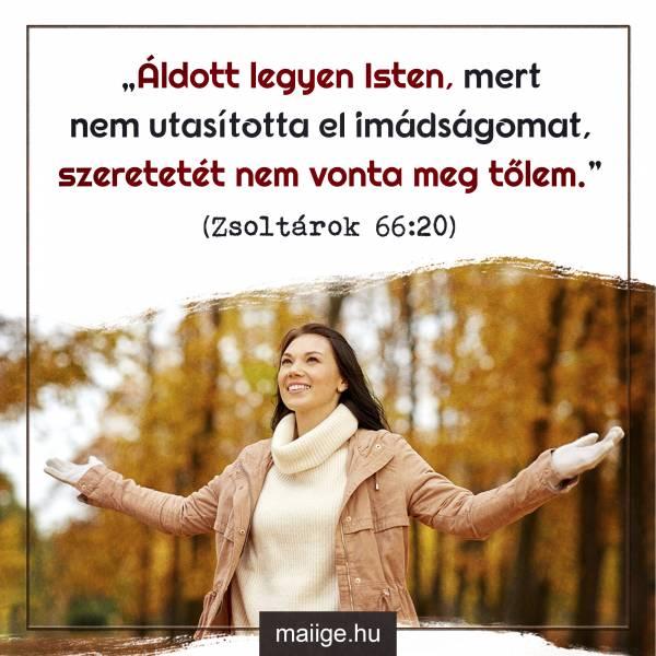 """""""Áldott legyen Isten, mert nem utasította el imádságomat, szeretetét nem vonta meg tőlem."""" (Zsoltárok 66:20)"""